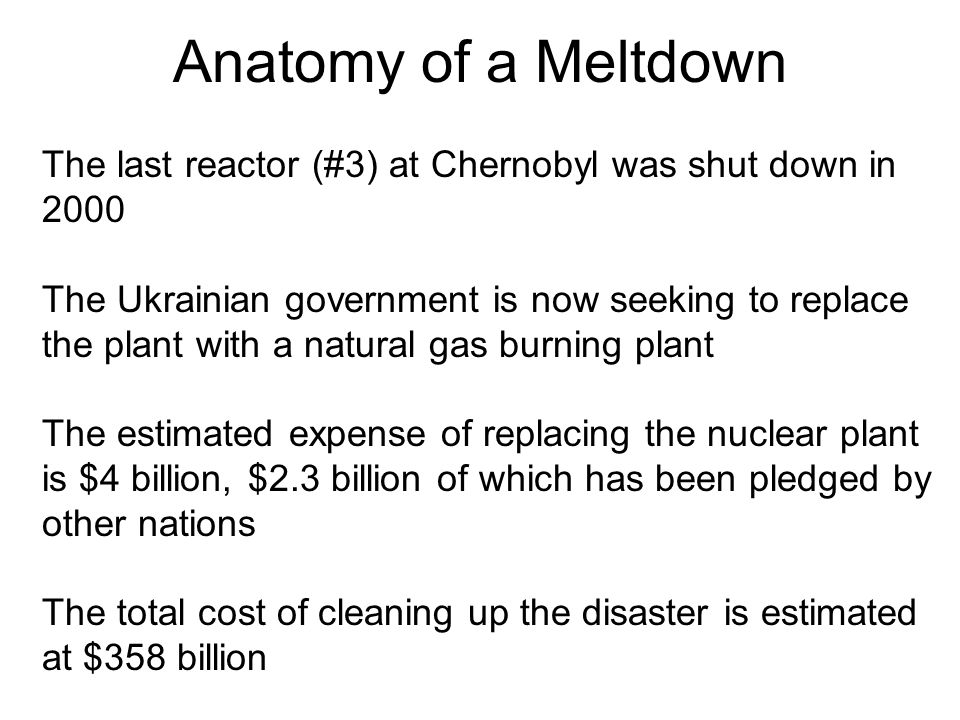 Anatomy of a Meltdown The last reactor (#3) at Chernobyl was shut down in 2000 The Ukrainian government is now seeking to replace the plant with a nat