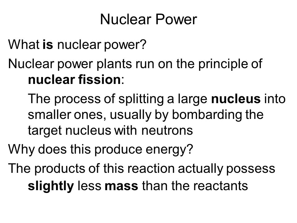 What is nuclear power? Nuclear power plants run on the principle of nuclear fission: The process of splitting a large nucleus into smaller ones, usual
