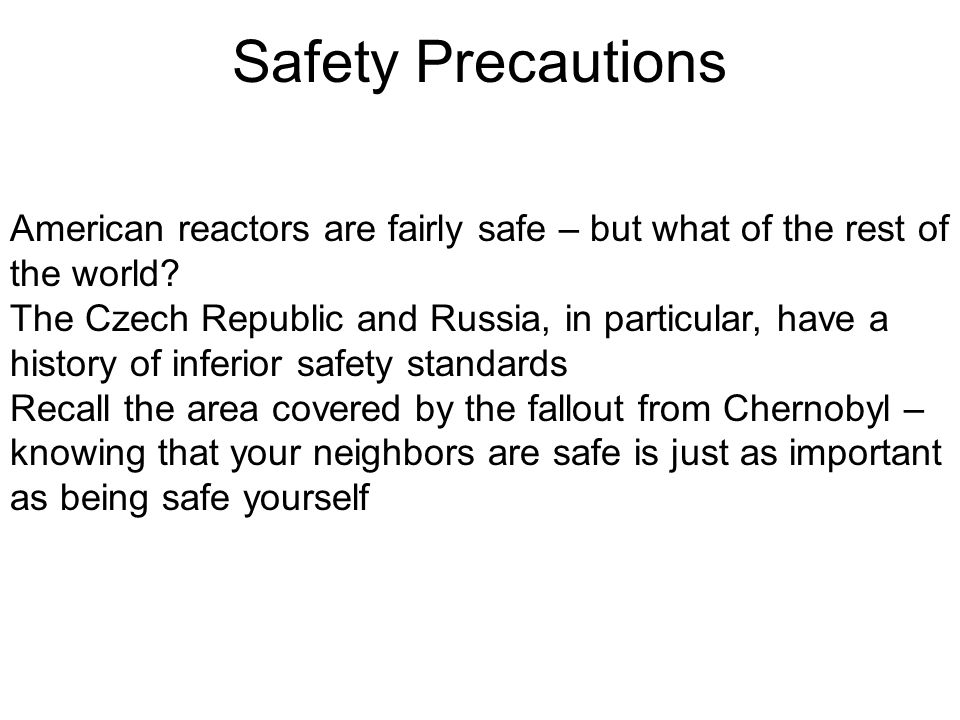 Safety Precautions American reactors are fairly safe – but what of the rest of the world? The Czech Republic and Russia, in particular, have a history