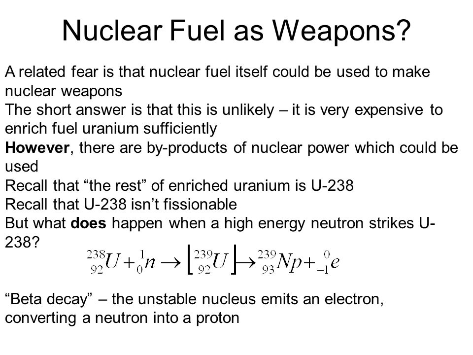 Nuclear Fuel as Weapons? A related fear is that nuclear fuel itself could be used to make nuclear weapons The short answer is that this is unlikely –