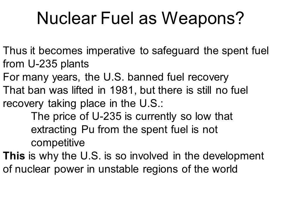 Nuclear Fuel as Weapons? Thus it becomes imperative to safeguard the spent fuel from U-235 plants For many years, the U.S. banned fuel recovery That b