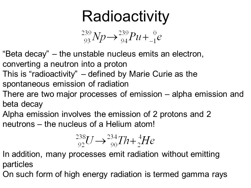 "Radioactivity ""Beta decay"" – the unstable nucleus emits an electron, converting a neutron into a proton This is ""radioactivity"" – defined by Marie Cur"