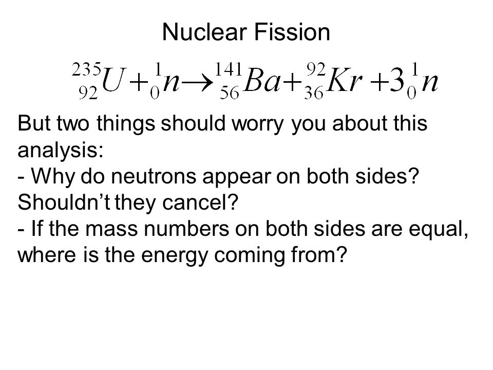 Nuclear Fission But two things should worry you about this analysis: - Why do neutrons appear on both sides? Shouldn't they cancel? - If the mass numb