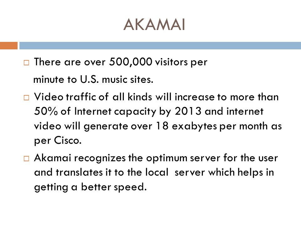 AKAMAI  There are over 500,000 visitors per minute to U.S. music sites.  Video traffic of all kinds will increase to more than 50% of Internet capac