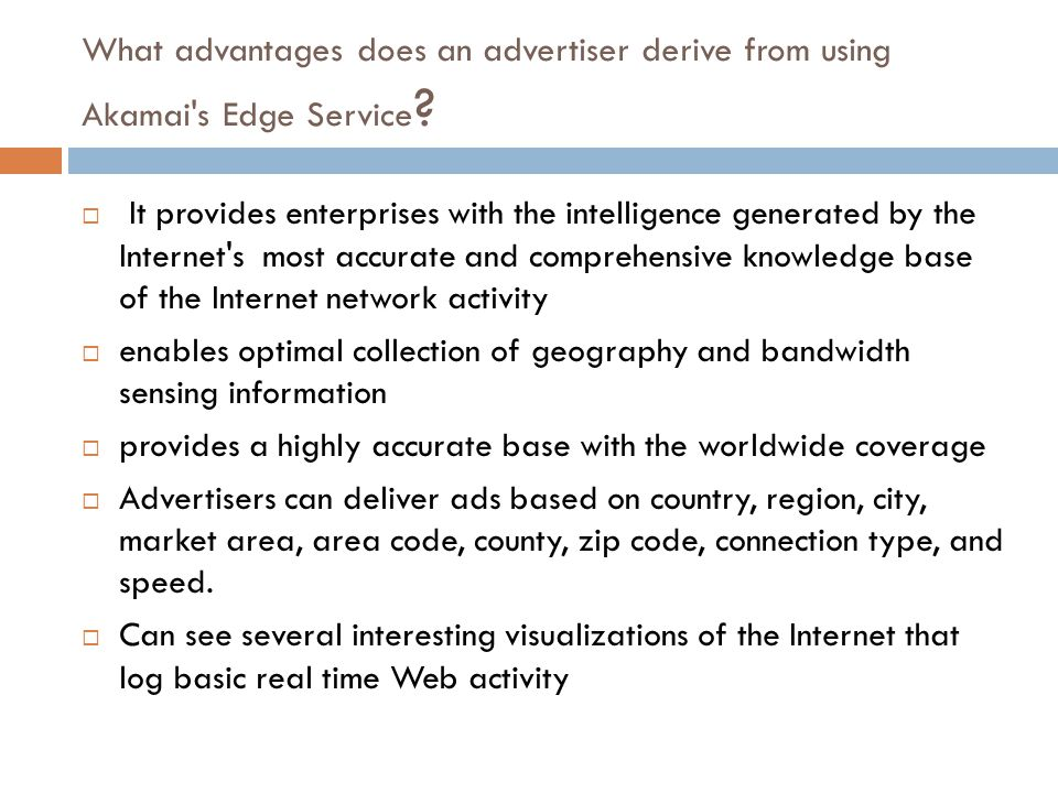 What advantages does an advertiser derive from using Akamai's Edge Service ?  It provides enterprises with the intelligence generated by the Internet