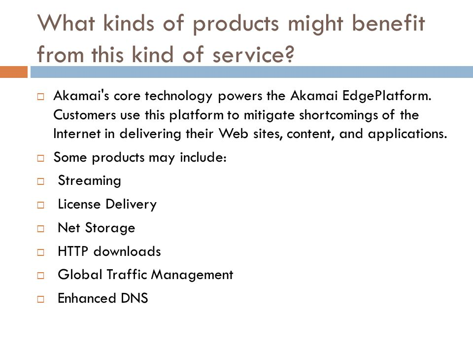 What kinds of products might benefit from this kind of service?  Akamai's core technology powers the Akamai EdgePlatform. Customers use this platform