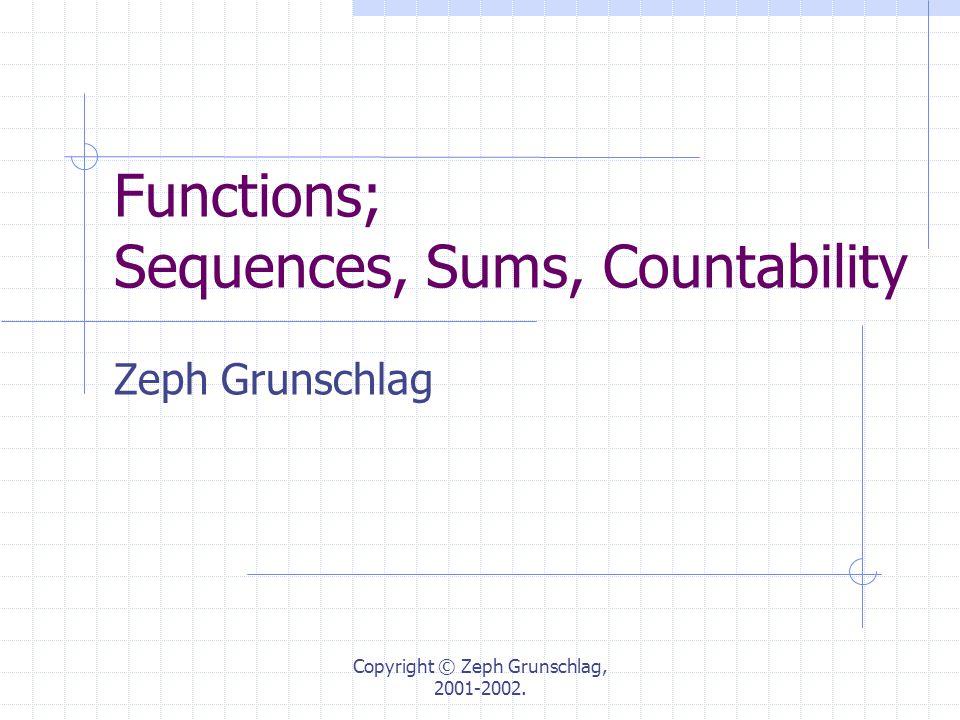 Copyright © Zeph Grunschlag, 2001-2002. Functions; Sequences, Sums, Countability Zeph Grunschlag