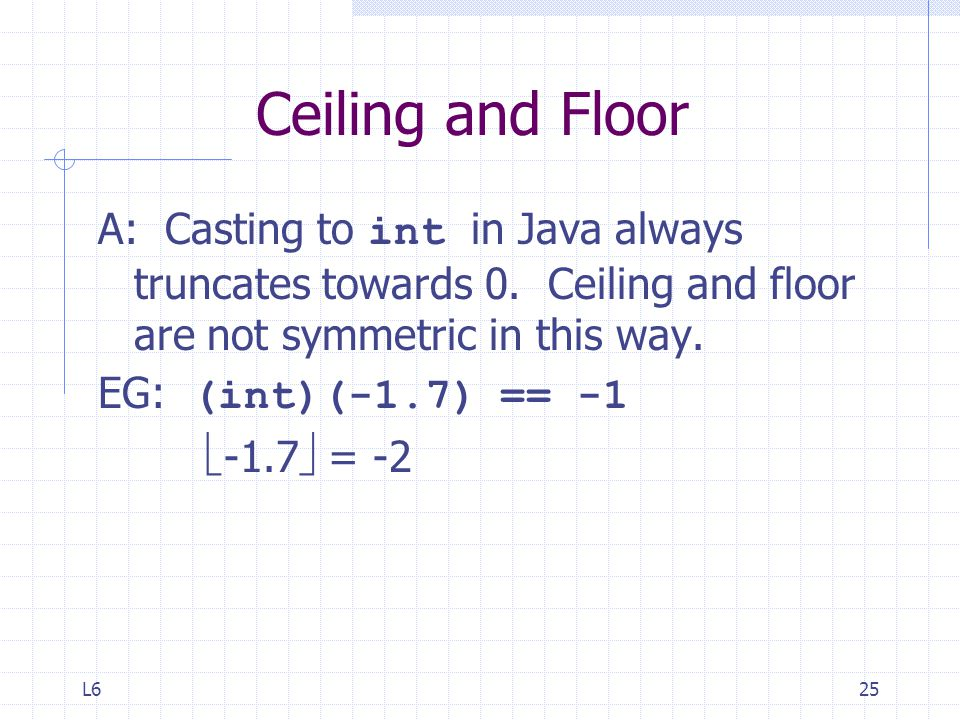 L625 Ceiling and Floor A: Casting to int in Java always truncates towards 0.