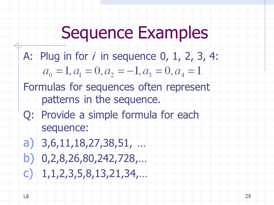 L629 Sequence Examples A: Plug in for i in sequence 0, 1, 2, 3, 4: Formulas for sequences often represent patterns in the sequence.