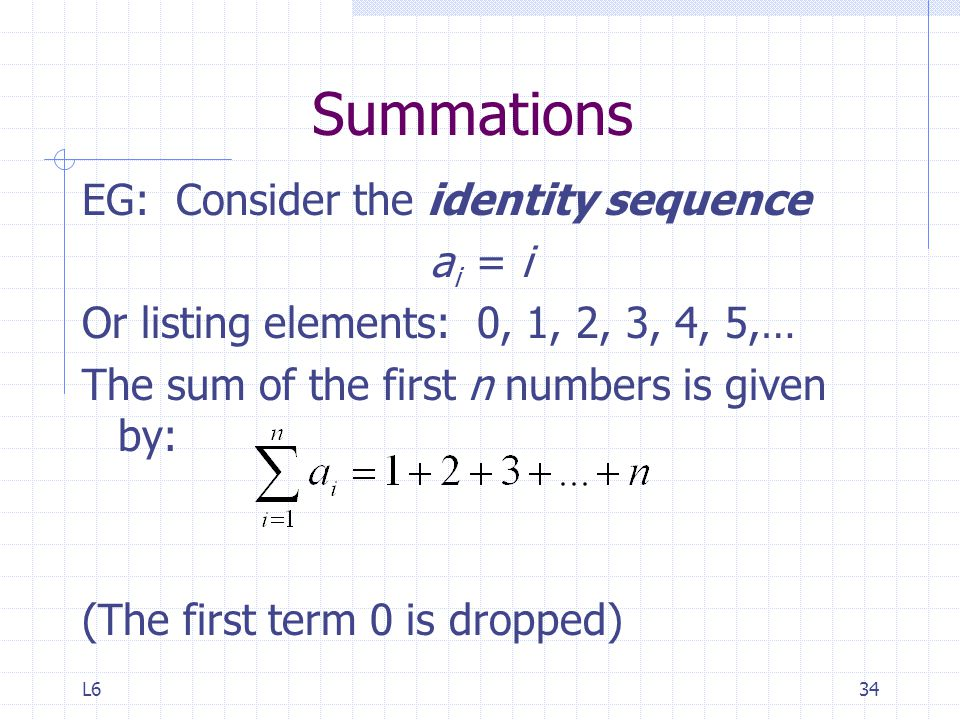L634 Summations EG: Consider the identity sequence a i = i Or listing elements: 0, 1, 2, 3, 4, 5,… The sum of the first n numbers is given by: (The first term 0 is dropped)
