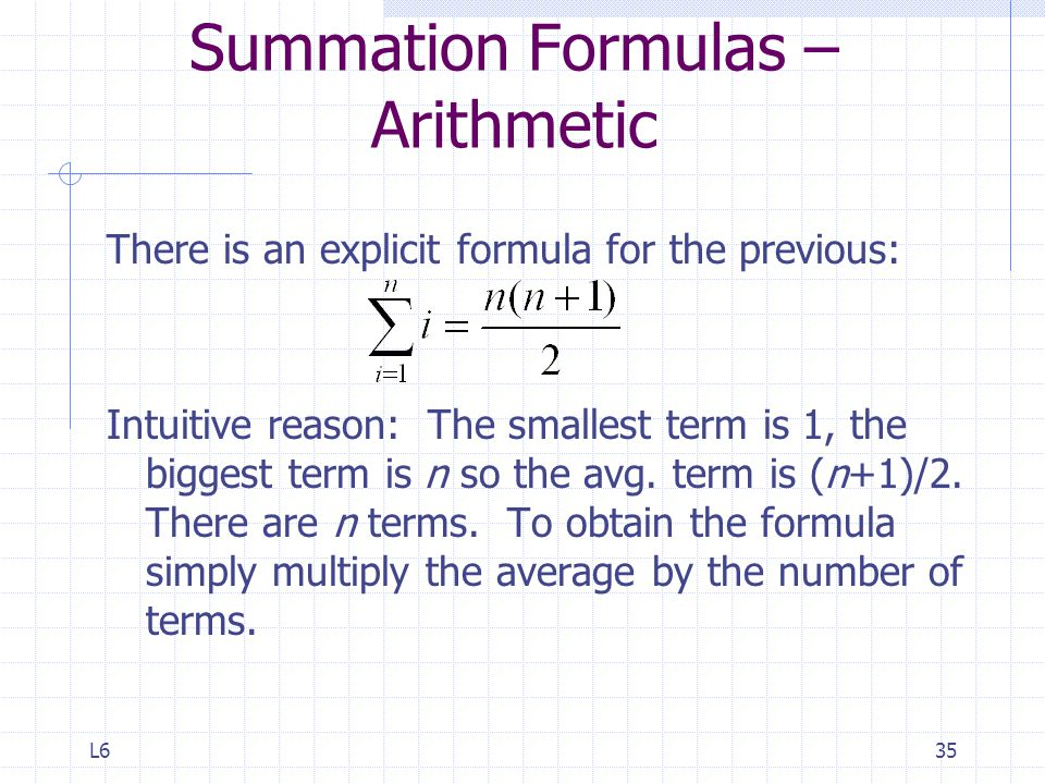 L635 Summation Formulas – Arithmetic There is an explicit formula for the previous: Intuitive reason: The smallest term is 1, the biggest term is n so the avg.