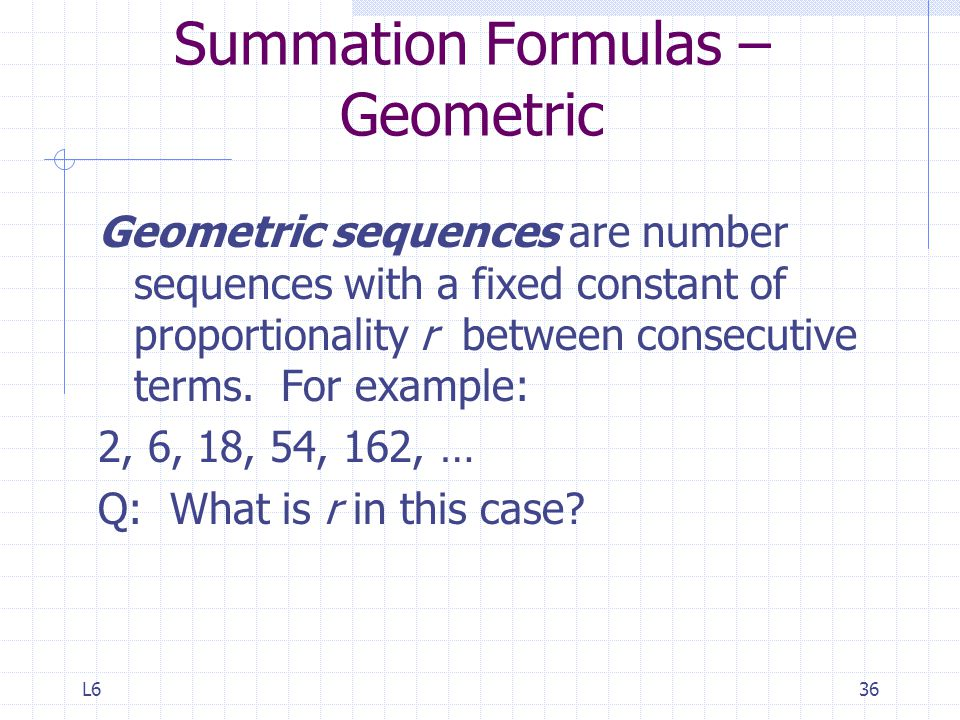 L636 Summation Formulas – Geometric Geometric sequences are number sequences with a fixed constant of proportionality r between consecutive terms.