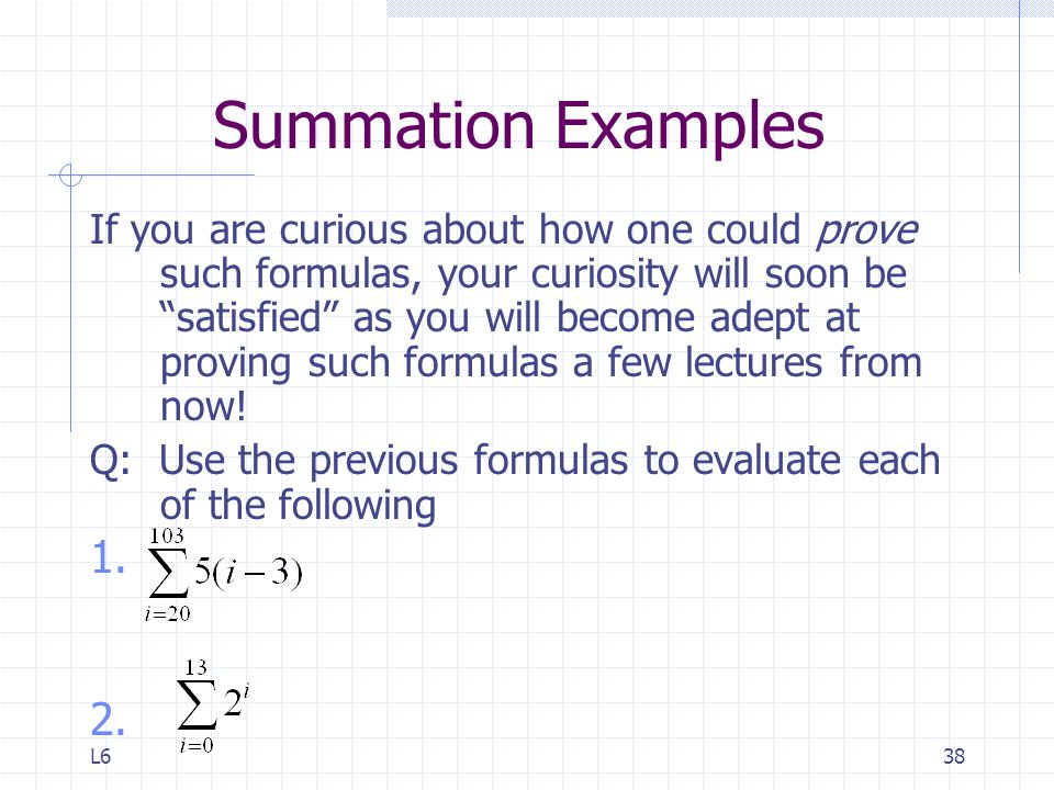 L638 Summation Examples If you are curious about how one could prove such formulas, your curiosity will soon be satisfied as you will become adept at proving such formulas a few lectures from now.