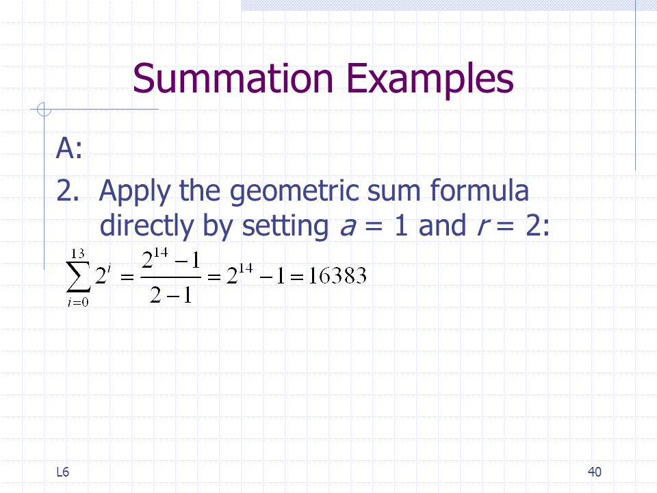 L640 Summation Examples A: 2. Apply the geometric sum formula directly by setting a = 1 and r = 2: