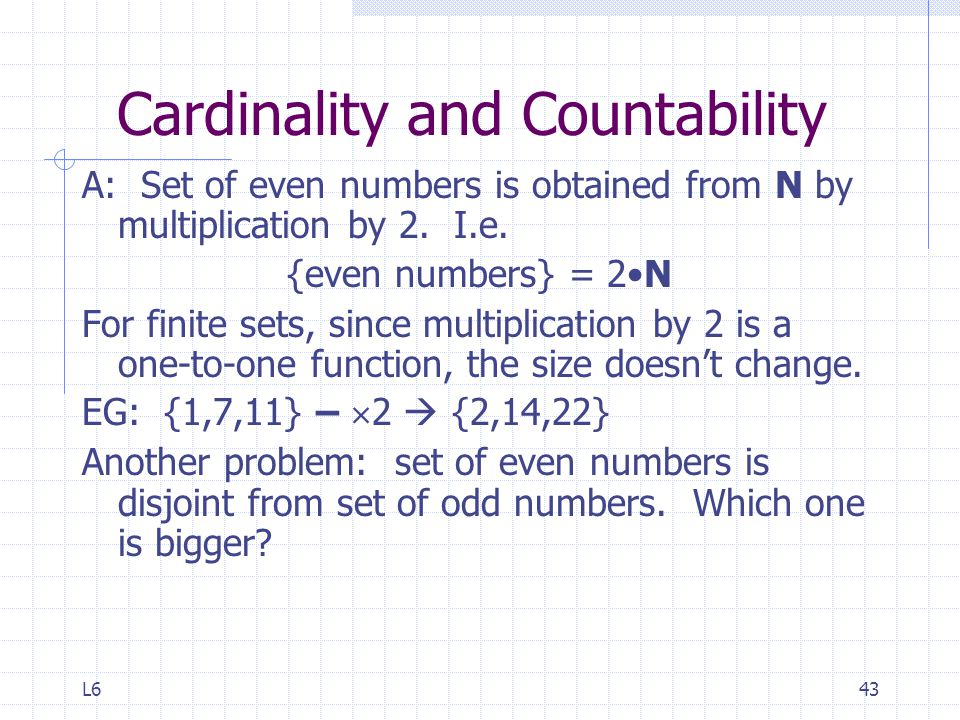 L643 Cardinality and Countability A: Set of even numbers is obtained from N by multiplication by 2.