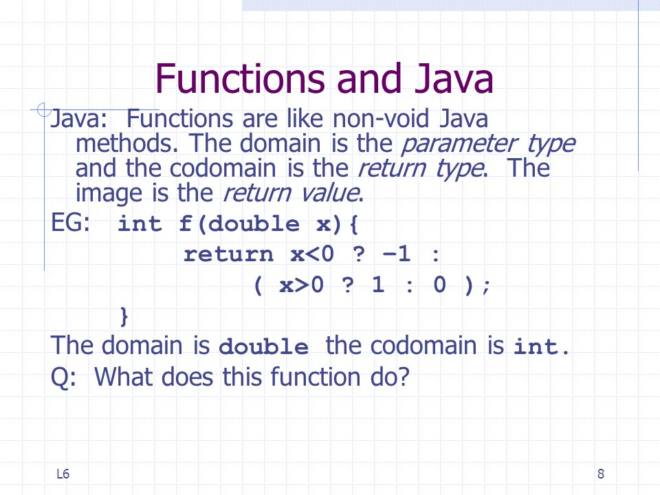 L68 Functions and Java Java: Functions are like non-void Java methods.