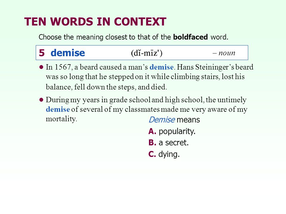 TEN WORDS IN CONTEXT Choose the meaning closest to that of the boldfaced word. Demise means A. popularity. B. a secret. C. dying. 5 demise – noun In 1