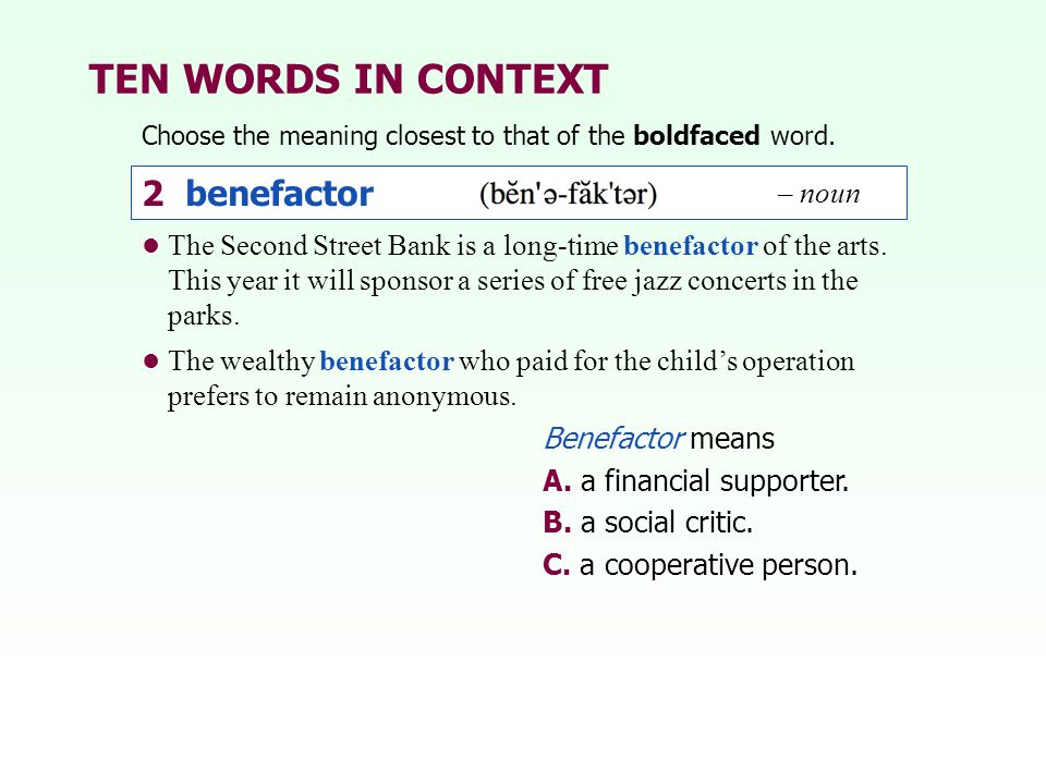TEN WORDS IN CONTEXT Choose the meaning closest to that of the boldfaced word. 2 benefactor – noun Benefactor means A. a financial supporter. B. a soc
