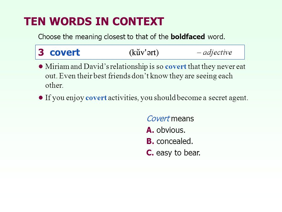 TEN WORDS IN CONTEXT Choose the meaning closest to that of the boldfaced word. 3 covert Miriam and David's relationship is so covert that they never e