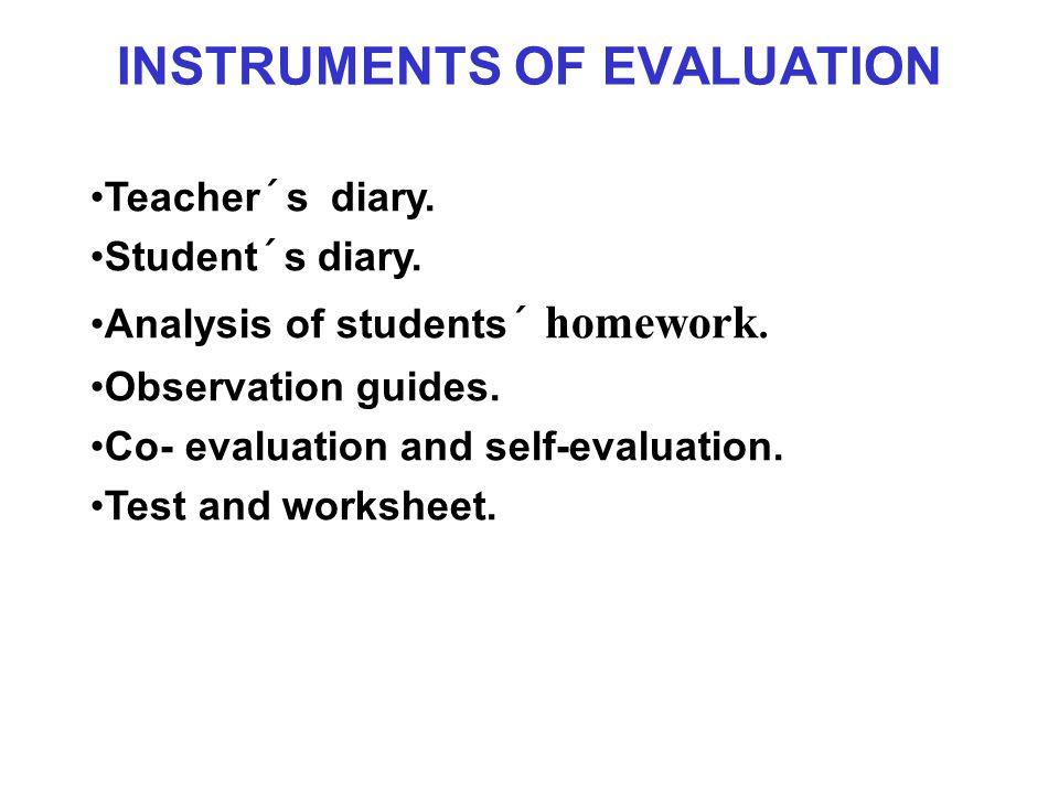 INSTRUMENTS OF EVALUATION Teacher´s diary. Student´s diary. Analysis of students´ homework. Observation guides. Co- evaluation and self-evaluation. Te