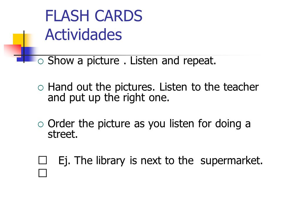 FLASH CARDS Actividades  Show a picture. Listen and repeat.  Hand out the pictures. Listen to the teacher and put up the right one.  Order the pict