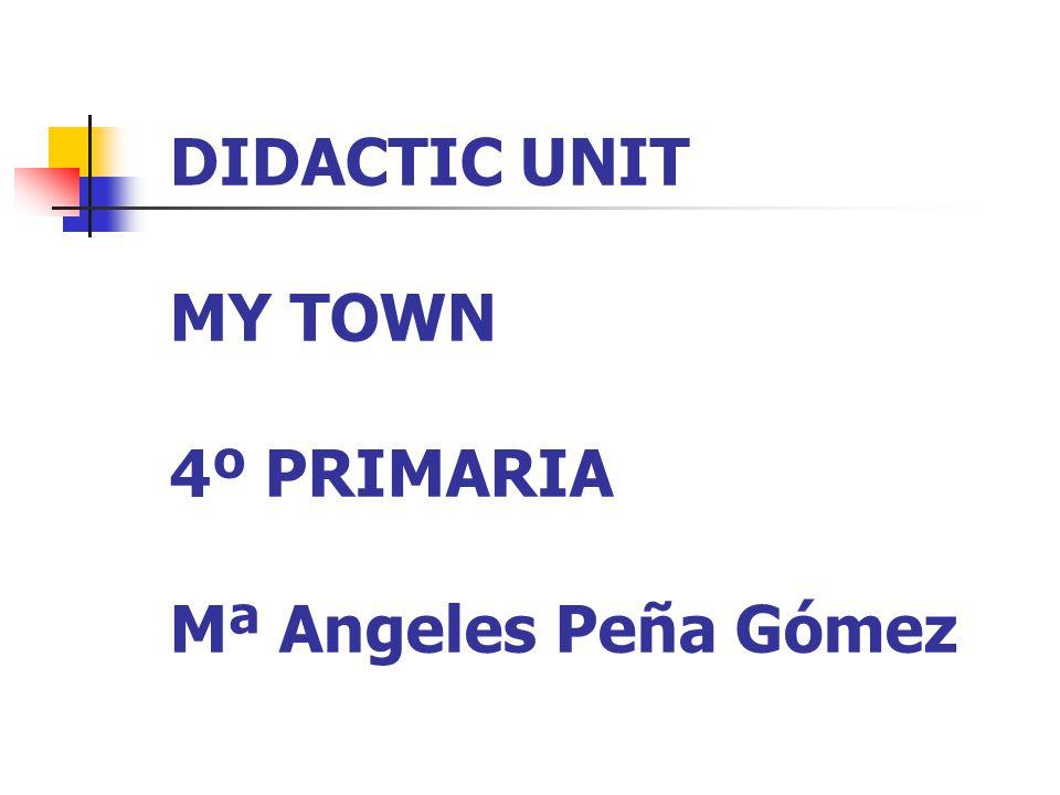 DIDACTIC UNIT MY TOWN 4º PRIMARIA Mª Angeles Peña Gómez