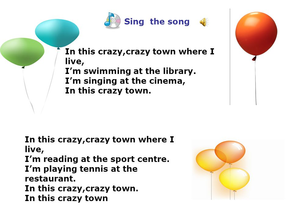 Sing the song In this crazy,crazy town where I live, I'm swimming at the library. I'm singing at the cinema, In this crazy town. In this crazy,crazy t