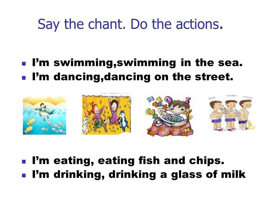 Say the chant. Do the actions. I'm swimming,swimming in the sea. I'm dancing,dancing on the street. I'm eating, eating fish and chips. I'm drinking, d