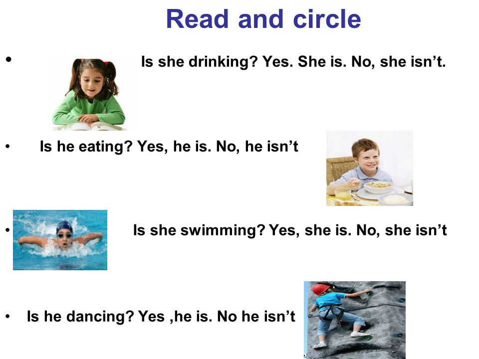 Read and circle Is she drinking? Yes. She is. No, she isn't. Is he eating? Yes, he is. No, he isn't Is she swimming? Yes, she is. No, she isn't Is he