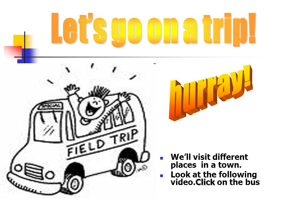 We'll visit different places in a town. Click Look at the following video.Click on the bus