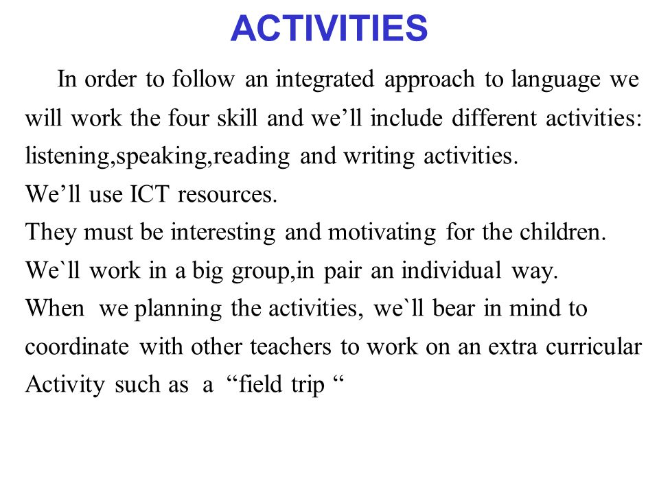 ACTIVITIES In order to follow an integrated approach to language we will work the four skill and we'll include different activities: listening,speaking,reading and writing activities.