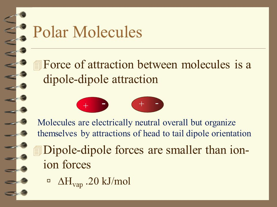 - + -+- + - + - Molecules are electrically neutral overall but organize themselves by attractions of head to tail dipole orientation 4 Force of attrac
