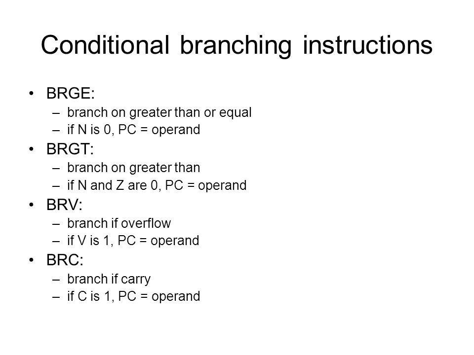 Conditional branching instructions BRGE: –branch on greater than or equal –if N is 0, PC = operand BRGT: –branch on greater than –if N and Z are 0, PC = operand BRV: –branch if overflow –if V is 1, PC = operand BRC: –branch if carry –if C is 1, PC = operand