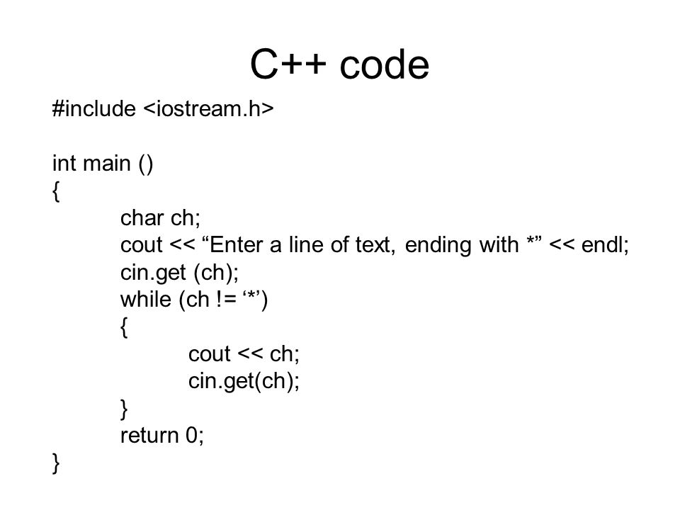 C++ code #include int main () { char ch; cout << Enter a line of text, ending with * << endl; cin.get (ch); while (ch != '*') { cout << ch; cin.get(ch); } return 0; }