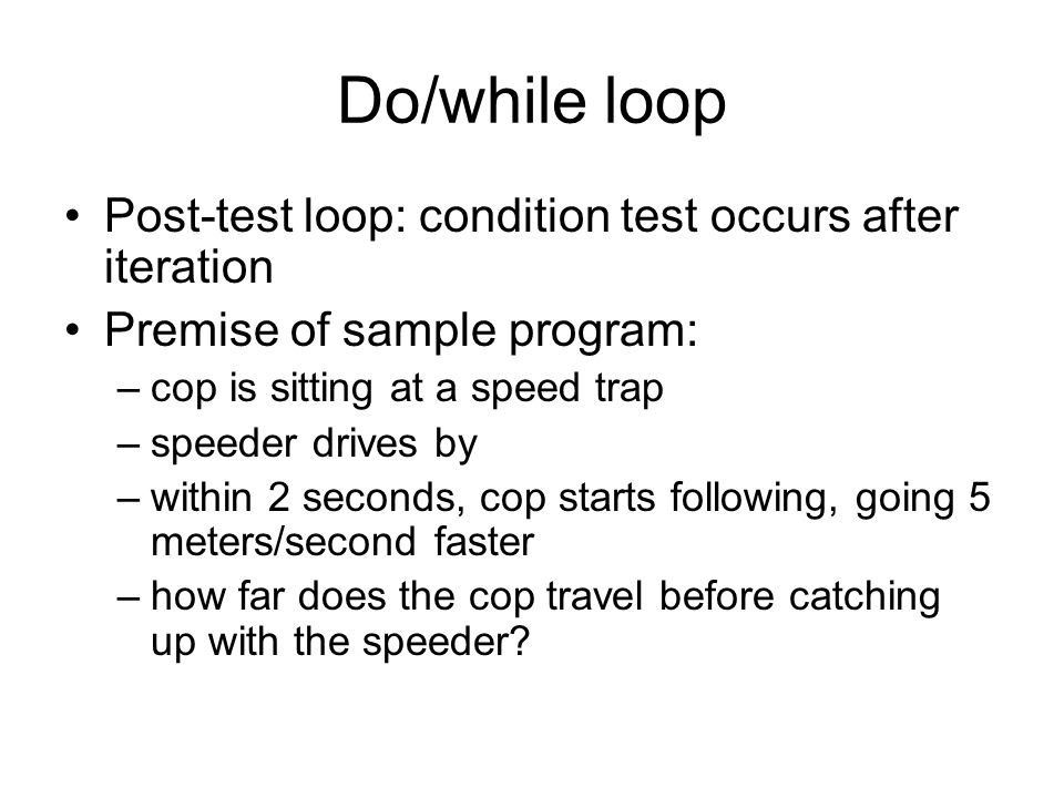Do/while loop Post-test loop: condition test occurs after iteration Premise of sample program: –cop is sitting at a speed trap –speeder drives by –within 2 seconds, cop starts following, going 5 meters/second faster –how far does the cop travel before catching up with the speeder