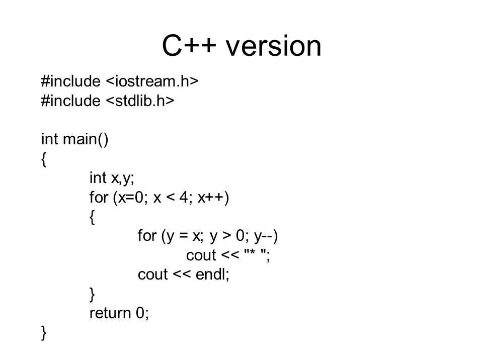 C++ version #include int main() { int x,y; for (x=0; x < 4; x++) { for (y = x; y > 0; y--) cout << * ; cout << endl; } return 0; }