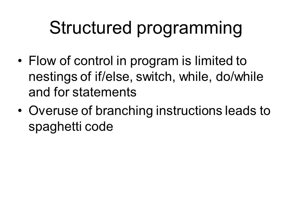 Structured programming Flow of control in program is limited to nestings of if/else, switch, while, do/while and for statements Overuse of branching instructions leads to spaghetti code
