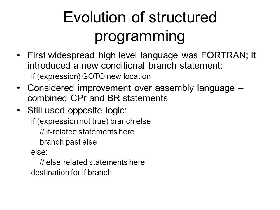 Evolution of structured programming First widespread high level language was FORTRAN; it introduced a new conditional branch statement: if (expression) GOTO new location Considered improvement over assembly language – combined CPr and BR statements Still used opposite logic: if (expression not true) branch else // if-related statements here branch past else else: // else-related statements here destination for if branch