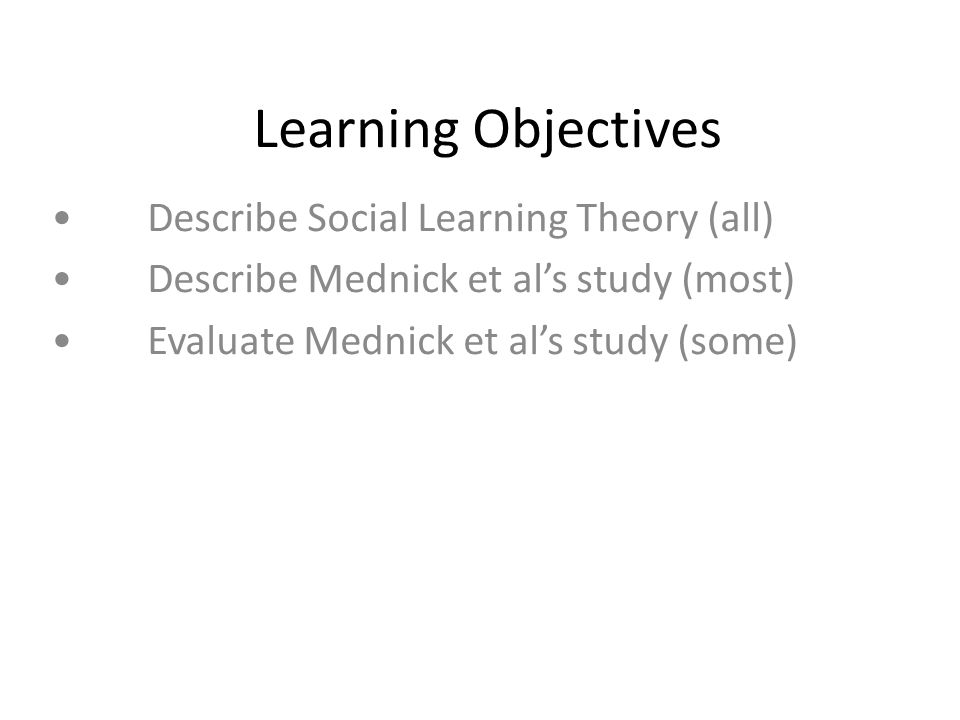 Learning Objectives Describe Social Learning Theory (all) Describe Mednick et al's study (most) Evaluate Mednick et al's study (some)