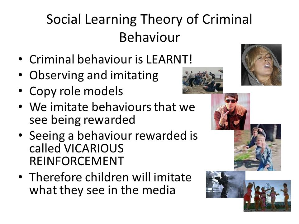 Social Learning Theory of Criminal Behaviour Criminal behaviour is LEARNT! Observing and imitating Copy role models We imitate behaviours that we see