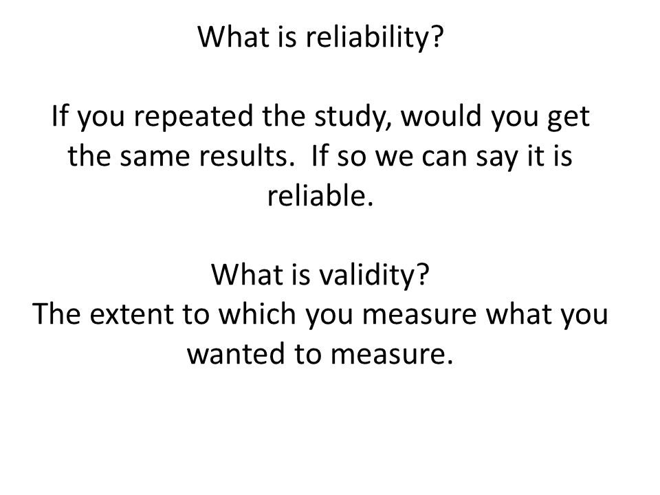 What is reliability? If you repeated the study, would you get the same results. If so we can say it is reliable. What is validity? The extent to which