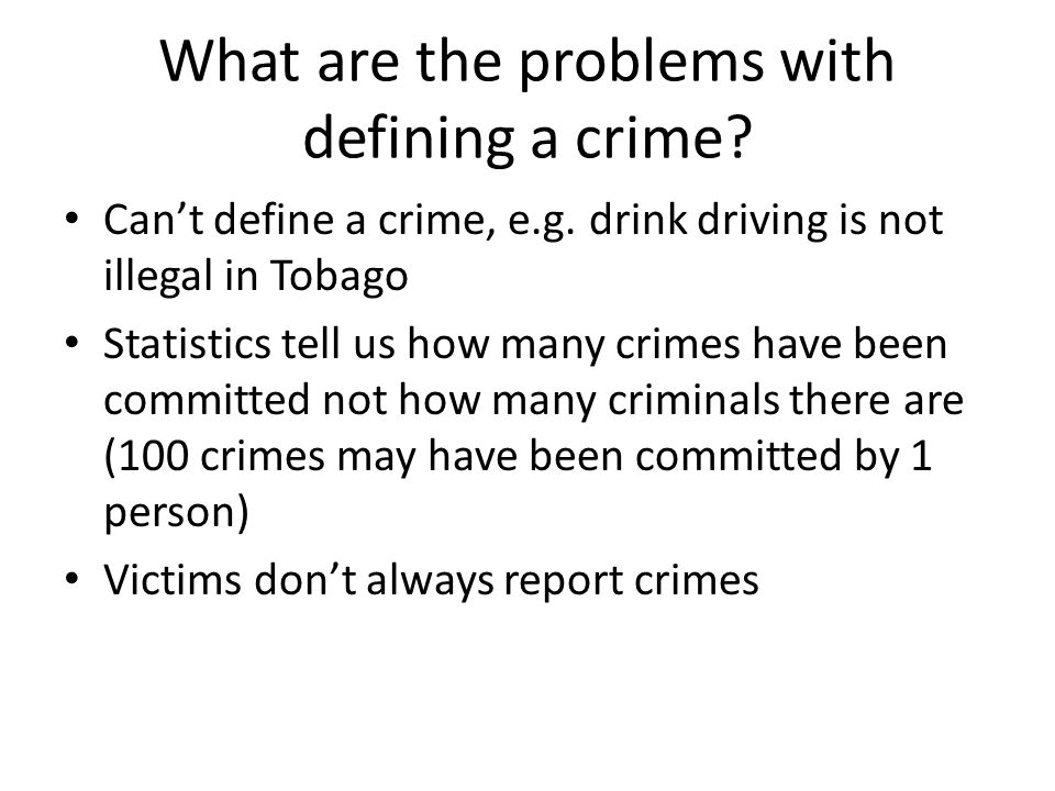 What are the problems with defining a crime? Can't define a crime, e.g. drink driving is not illegal in Tobago Statistics tell us how many crimes have