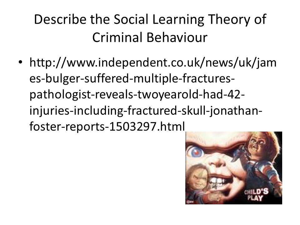 Describe the Social Learning Theory of Criminal Behaviour http://www.independent.co.uk/news/uk/jam es-bulger-suffered-multiple-fractures- pathologist-reveals-twoyearold-had-42- injuries-including-fractured-skull-jonathan- foster-reports-1503297.html