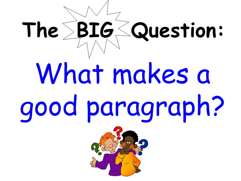 The BIG Question: What makes a good paragraph?