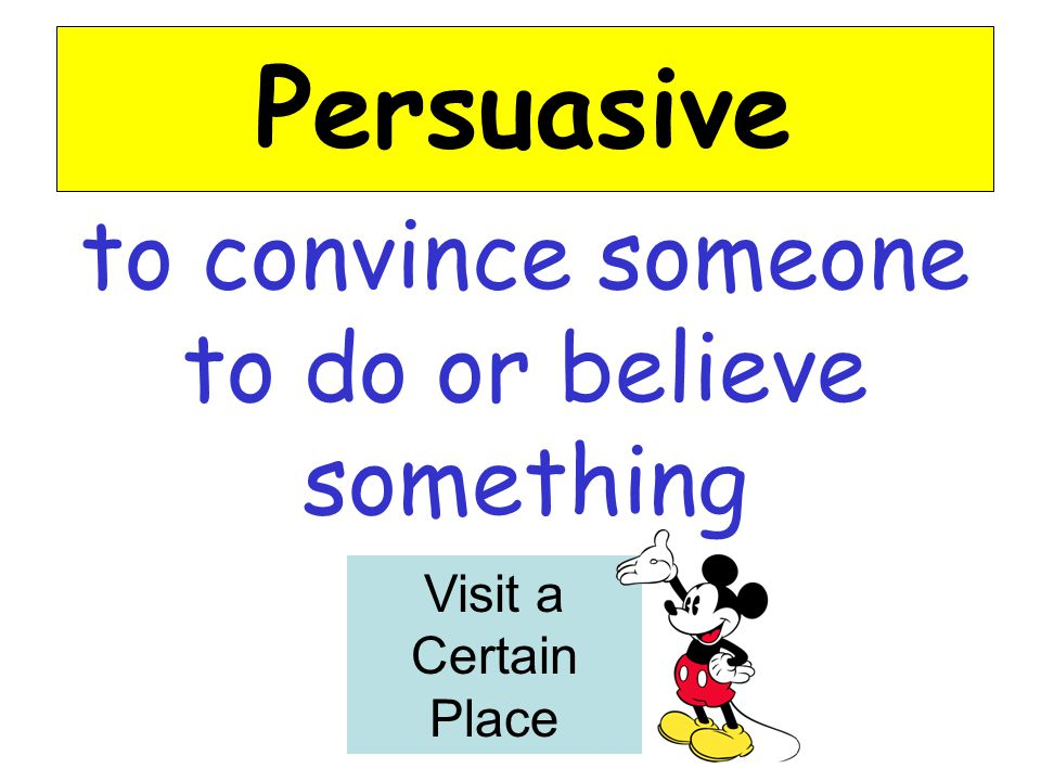 to convince someone to do or believe something Persuasive Visit a Certain Place
