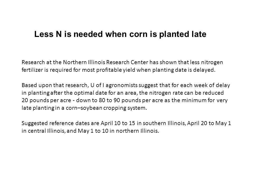 Less N is needed when corn is planted late Research at the Northern Illinois Research Center has shown that less nitrogen fertilizer is required for most profitable yield when planting date is delayed.