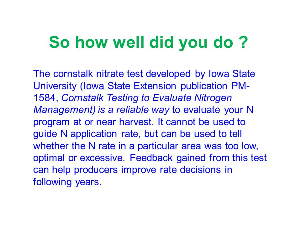 The cornstalk nitrate test developed by Iowa State University (Iowa State Extension publication PM- 1584, Cornstalk Testing to Evaluate Nitrogen Management) is a reliable way to evaluate your N program at or near harvest.