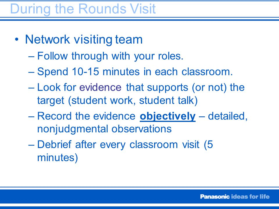 During the Rounds Visit Network visiting team –Follow through with your roles. –Spend 10-15 minutes in each classroom. –Look for evidence that support