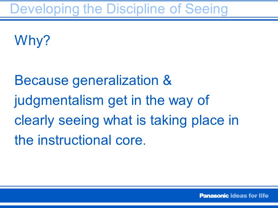 Developing the Discipline of Seeing Why? Because generalization & judgmentalism get in the way of clearly seeing what is taking place in the instructi