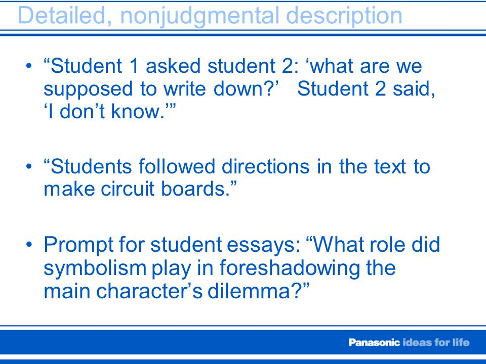 "Detailed, nonjudgmental description ""Student 1 asked student 2: 'what are we supposed to write down?' Student 2 said, 'I don't know.'"" ""Students follo"
